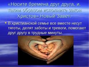 «Носите бремена друг друга, и, таким образом исполните закон Христов».Новый З