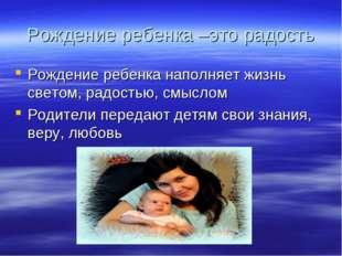 Рождение ребенка –это радость Рождение ребенка наполняет жизнь светом, радост