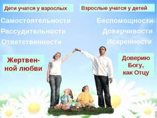 Дети учатся у взрослых Взрослые учатся у детей Жертвен- ной любви Доверию Бог