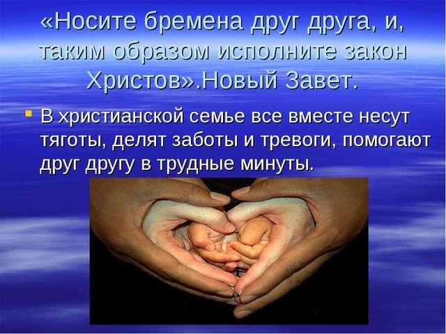 «Носите бремена друг друга, и, таким образом исполните закон Христов».Новый З...