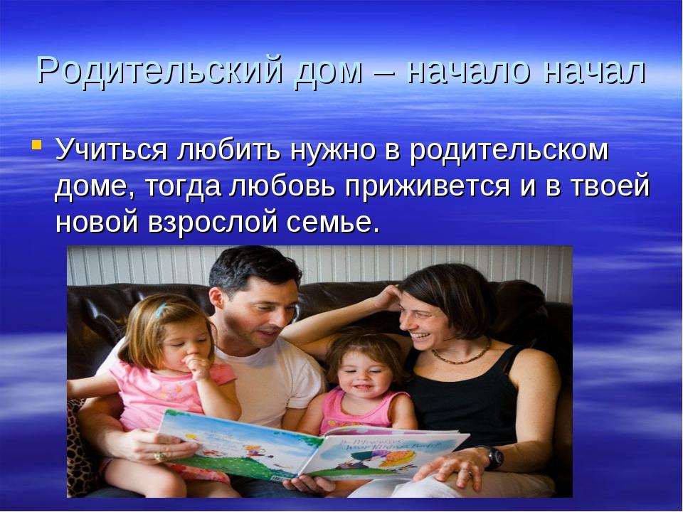 Родительский дом – начало начал Учиться любить нужно в родительском доме, тог...