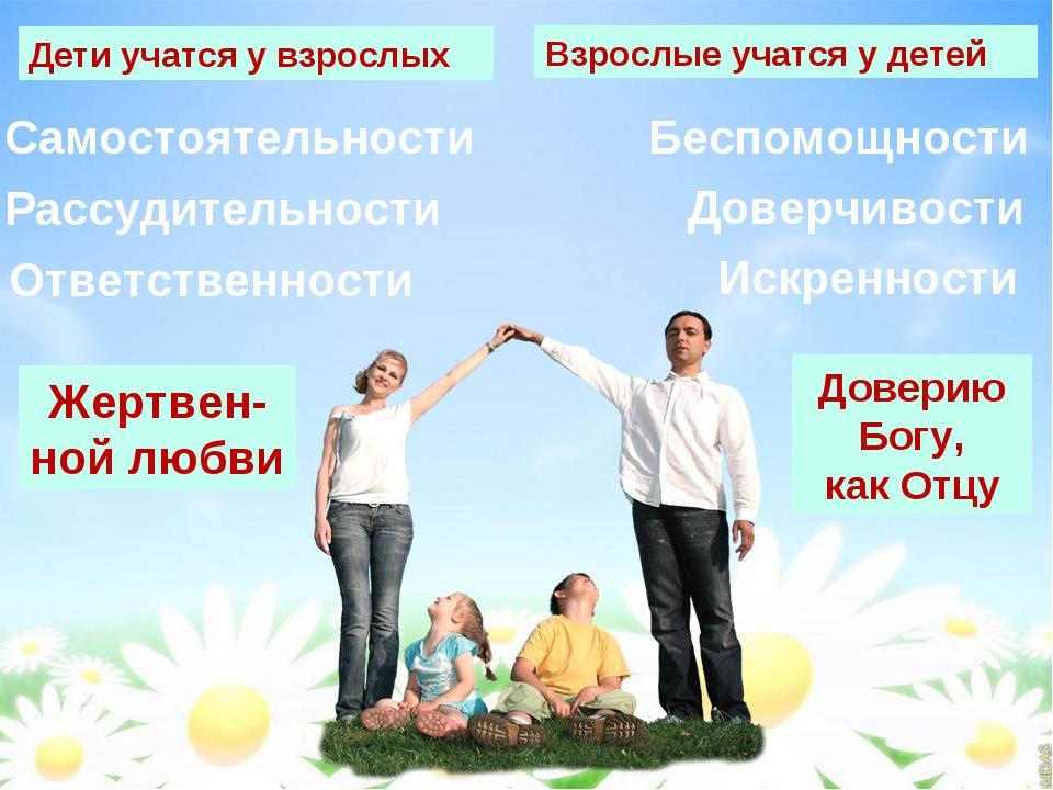 Дети учатся у взрослых Взрослые учатся у детей Жертвен- ной любви Доверию Бог...
