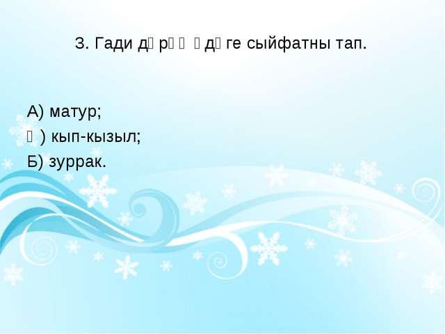 3. Гади дәрәҗәдәге сыйфатны тап. А) матур; Ә) кып-кызыл; Б) зуррак.