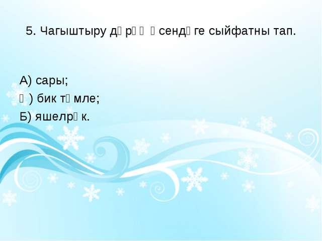5. Чагыштыру дәрәҗәсендәге сыйфатны тап. А) сары; Ә) бик тәмле; Б) яшелрәк.