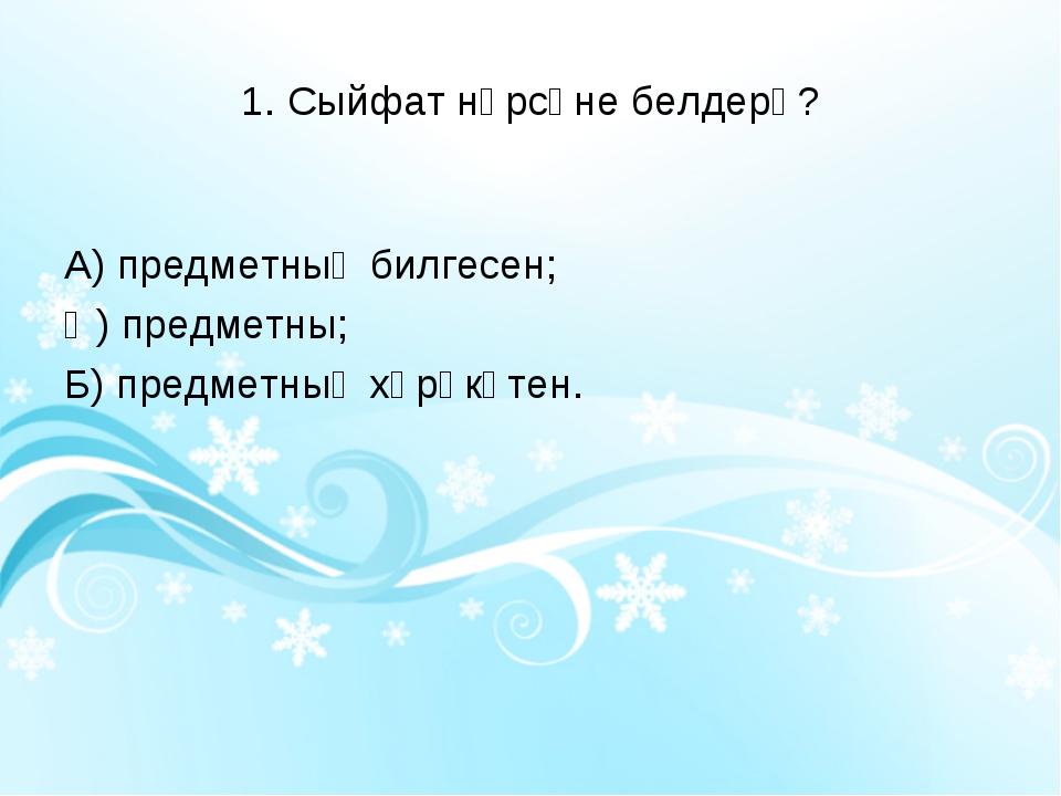 1. Сыйфат нәрсәне белдерә? А) предметның билгесен; Ә) предметны; Б) предметны...