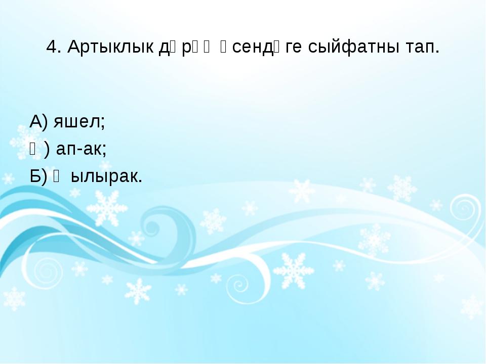 4. Артыклык дәрәҗәсендәге сыйфатны тап. А) яшел; Ә) ап-ак; Б) җылырак.