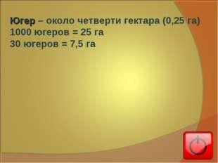 Югер – около четверти гектара (0,25 га) 1000 югеров = 25 га 30 югеров = 7,5 га