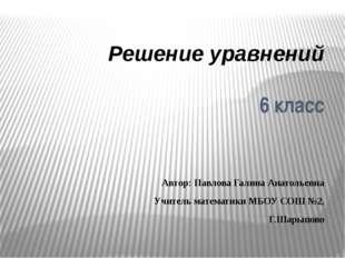 Решение уравнений 6 класс Автор: Павлова Галина Анатольевна Учитель математик
