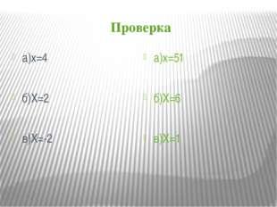 Проверка а)х=4 б)Х=2 в)Х=-2 а)х=51 б)Х=6 в)Х=1