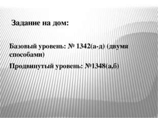Задание на дом: Базовый уровень: № 1342(а-д) (двумя способами) Продвинутый ур