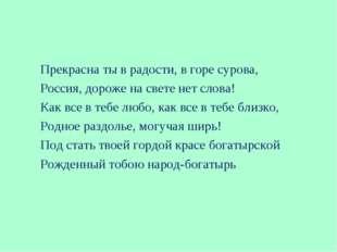 Прекрасна ты в радости, в горе сурова, Россия, дороже на свете нет слова! Как