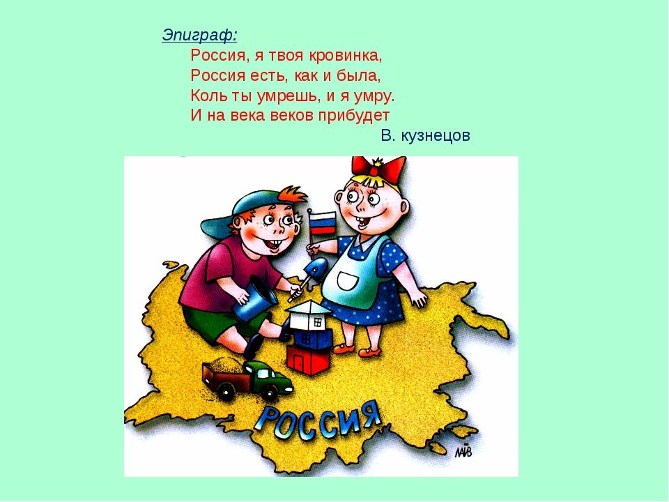 Эпиграф: Россия, я твоя кровинка, Россия есть, как и была, Коль ты умрешь, и...