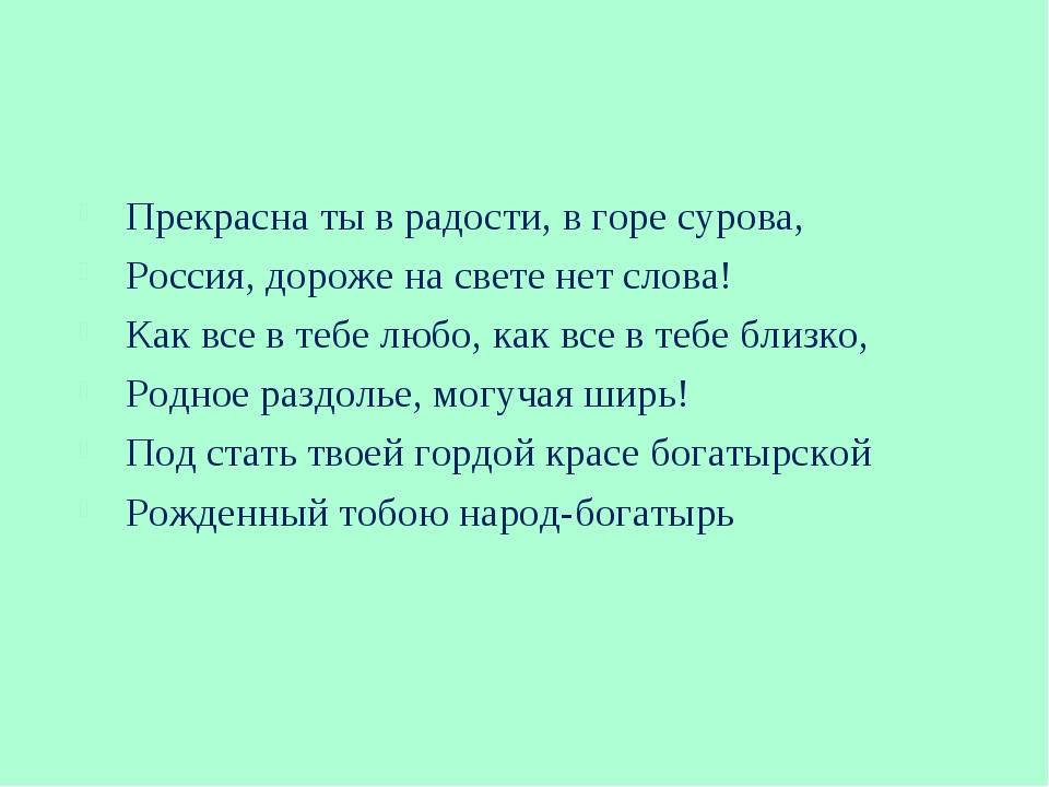 Прекрасна ты в радости, в горе сурова, Россия, дороже на свете нет слова! Как...
