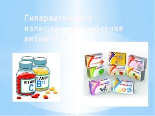 Гипервитаминоз – излишнее употребление витаминов.