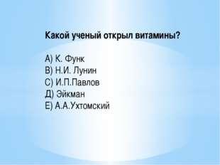 Какой ученый открыл витамины? А) К. Функ В) Н.И. Лунин С) И.П.Павлов Д) Эйкма