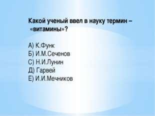 Какой ученый ввел в науку термин – «витамины»? А) К.Функ Б) И.М.Сеченов С) Н.
