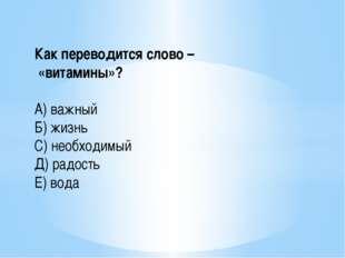 Как переводится слово – «витамины»? А) важный Б) жизнь С) необходимый Д) радо