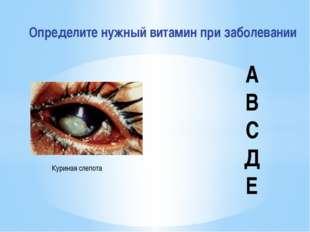 Определите нужный витамин при заболевании Куриная слепота А В С Д Е