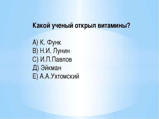 Какой ученый открыл витамины? А) К. Функ В) Н.И. Лунин С) И.П.Павлов Д) Эйкма...