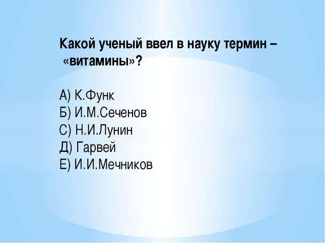 Какой ученый ввел в науку термин – «витамины»? А) К.Функ Б) И.М.Сеченов С) Н....