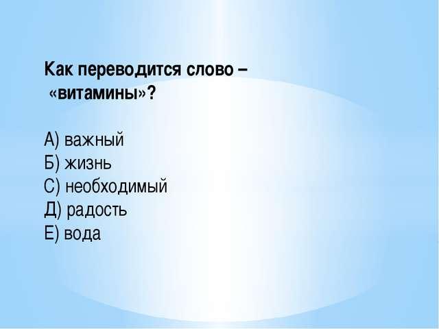 Как переводится слово – «витамины»? А) важный Б) жизнь С) необходимый Д) радо...