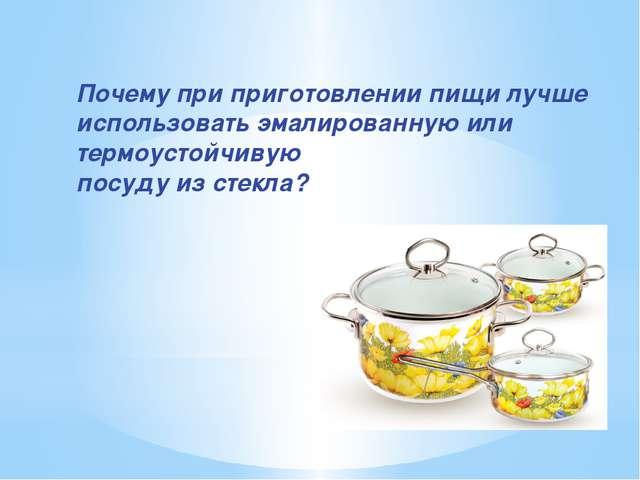 Почему при приготовлении пищи лучше использовать эмалированную или термоустой...