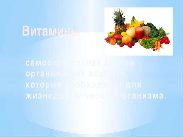 Витамины – самостоятельная группа органических веществ, которые необходимы дл...