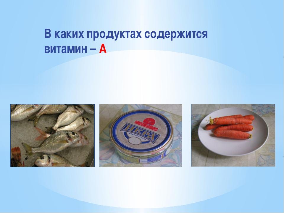 В каких продуктах содержится витамин – А