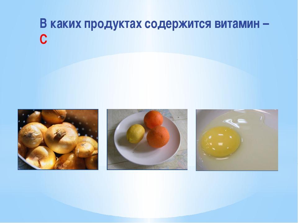 В каких продуктах содержится витамин – С