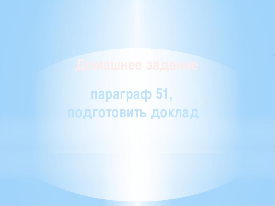 Домашнее задание параграф 51, подготовить доклад