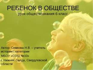 РЕБЕНОК В ОБЩЕСТВЕ урок обществознания 6 класс Автор: Семкова Н.В. – учитель