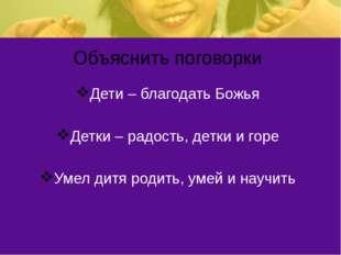 Объяснить поговорки Дети – благодать Божья Детки – радость, детки и горе Умел