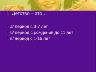 1. Детство – это… а/ период с 3-7 лет б/ период с рождения до 11 лет в/ перио