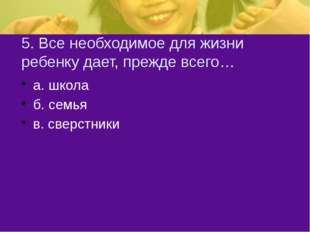 5. Все необходимое для жизни ребенку дает, прежде всего… а. школа б. семья в.