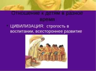 Отношение к детям в разное время ЦИВИЛИЗАЦИЯ: строгость в воспитании, всестор