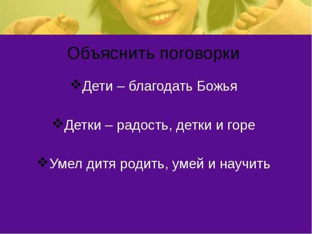 Объяснить поговорки Дети – благодать Божья Детки – радость, детки и горе Умел...