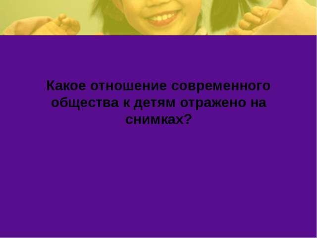 Какое отношение современного общества к детям отражено на снимках?