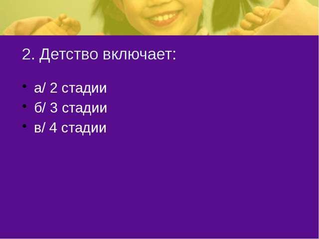 2. Детство включает: а/ 2 стадии б/ 3 стадии в/ 4 стадии