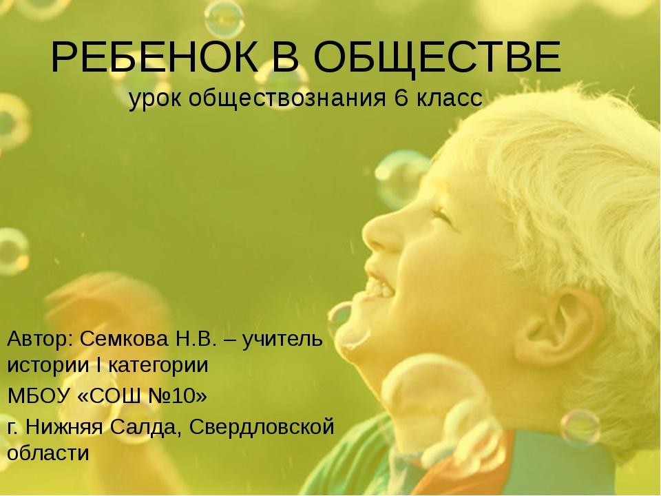 РЕБЕНОК В ОБЩЕСТВЕ урок обществознания 6 класс Автор: Семкова Н.В. – учитель...