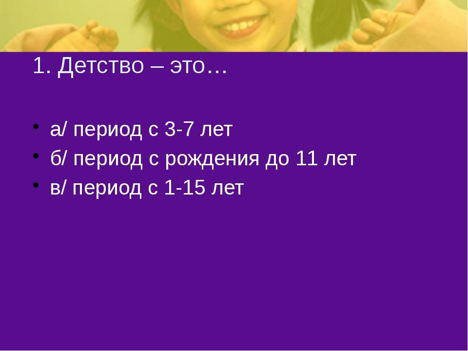 1. Детство – это… а/ период с 3-7 лет б/ период с рождения до 11 лет в/ перио...