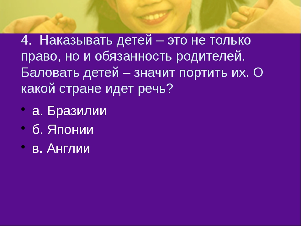 4. Наказывать детей – это не только право, но и обязанность родителей. Балова...