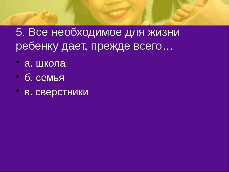 5. Все необходимое для жизни ребенку дает, прежде всего… а. школа б. семья в....