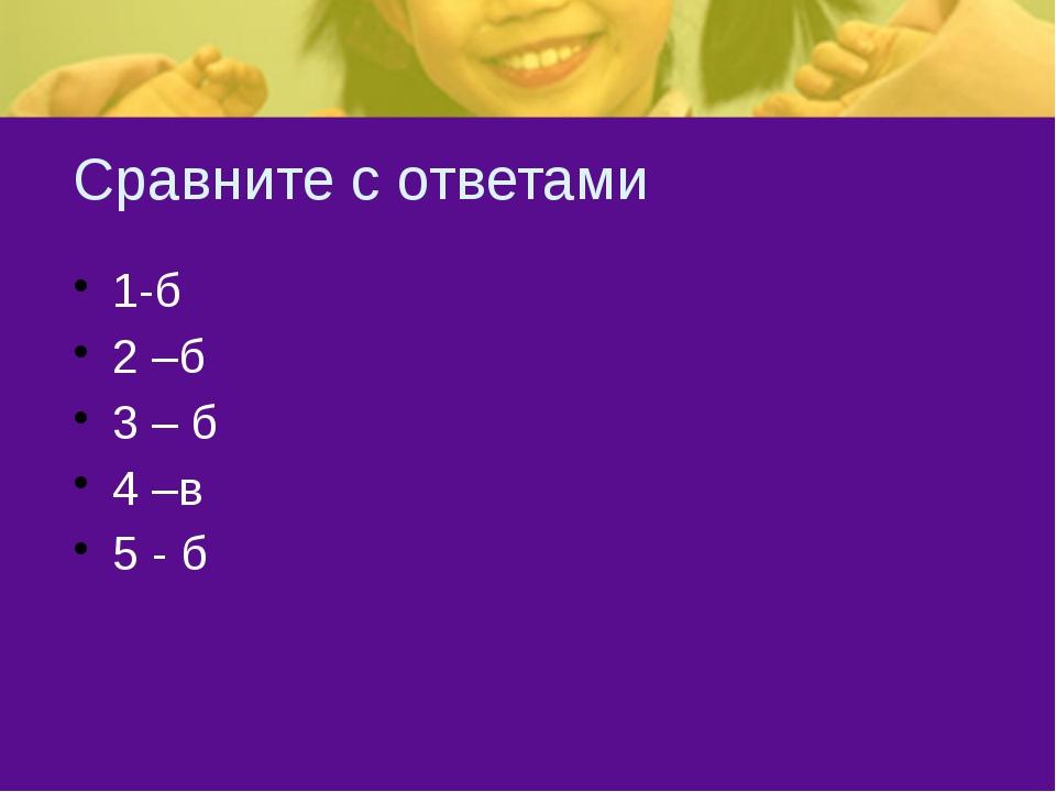 Сравните с ответами 1-б 2 –б 3 – б 4 –в 5 - б