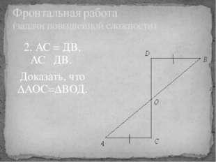 2. АС = ДВ, АС║ДВ. Доказать, что ∆АОС=∆ВОД. Фронтальная работа (задачи повыше