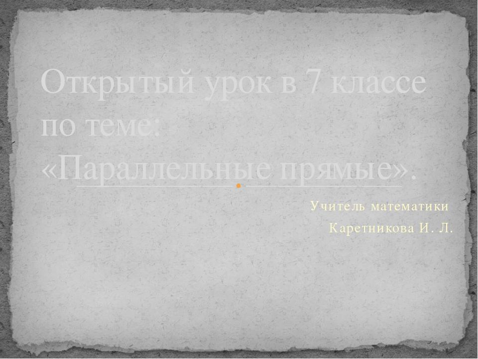 Учитель математики Каретникова И. Л. Открытый урок в 7 классе по теме: «Парал...