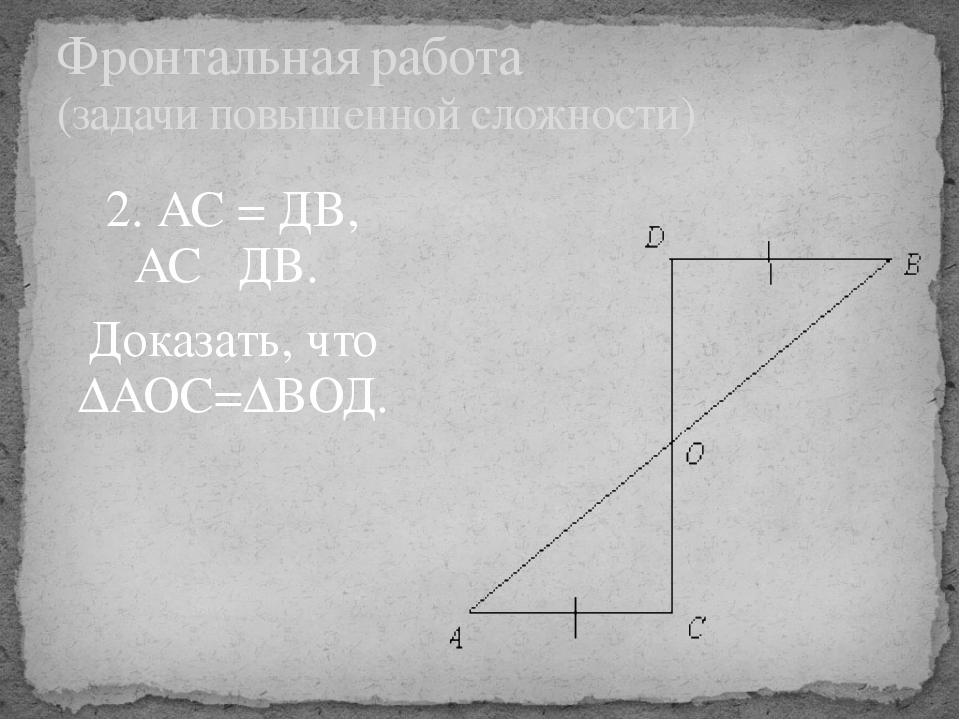 2. АС = ДВ, АС║ДВ. Доказать, что ∆АОС=∆ВОД. Фронтальная работа (задачи повыше...