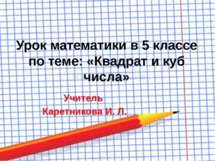 Урок математики в 5 классе по теме: «Квадрат и куб числа» Учитель Каретникова