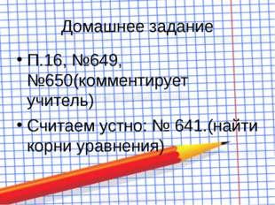Домашнее задание П.16, №649, №650(комментирует учитель) Считаем устно: № 641.