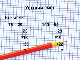 Устный счет Вычисли 75 – 29 100 – 54 :23 :23 *18 *19 :36 +22 ? ?