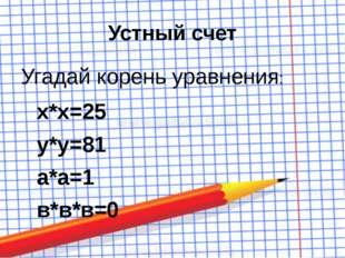 Устный счет Угадай корень уравнения: х*х=25 у*у=81 а*а=1 в*в*в=0